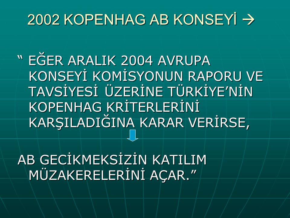 2002 KOPENHAG AB KONSEYİ  EĞER ARALIK 2004 AVRUPA KONSEYİ KOMİSYONUN RAPORU VE TAVSİYESİ ÜZERİNE TÜRKİYE'NİN KOPENHAG KRİTERLERİNİ KARŞILADIĞINA KARAR VERİRSE, AB GECİKMEKSİZİN KATILIM MÜZAKERELERİNİ AÇAR.