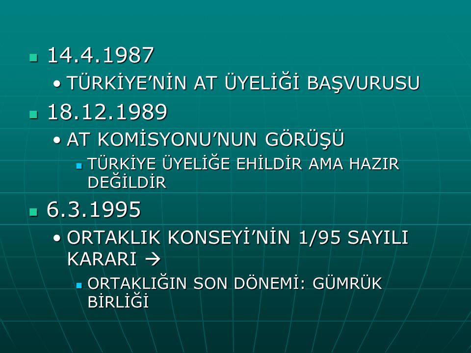 14.4.1987 14.4.1987 TÜRKİYE'NİN AT ÜYELİĞİ BAŞVURUSUTÜRKİYE'NİN AT ÜYELİĞİ BAŞVURUSU 18.12.1989 18.12.1989 AT KOMİSYONU'NUN GÖRÜŞÜAT KOMİSYONU'NUN GÖRÜŞÜ TÜRKİYE ÜYELİĞE EHİLDİR AMA HAZIR DEĞİLDİR TÜRKİYE ÜYELİĞE EHİLDİR AMA HAZIR DEĞİLDİR 6.3.1995 6.3.1995 ORTAKLIK KONSEYİ'NİN 1/95 SAYILI KARARI ORTAKLIK KONSEYİ'NİN 1/95 SAYILI KARARI  ORTAKLIĞIN SON DÖNEMİ: GÜMRÜK BİRLİĞİ ORTAKLIĞIN SON DÖNEMİ: GÜMRÜK BİRLİĞİ