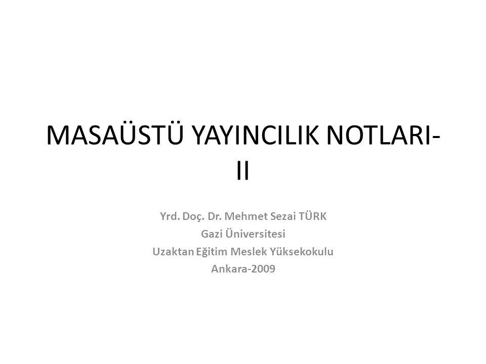 MASAÜSTÜ YAYINCILIK NOTLARI- II Yrd. Doç. Dr. Mehmet Sezai TÜRK Gazi Üniversitesi Uzaktan Eğitim Meslek Yüksekokulu Ankara-2009