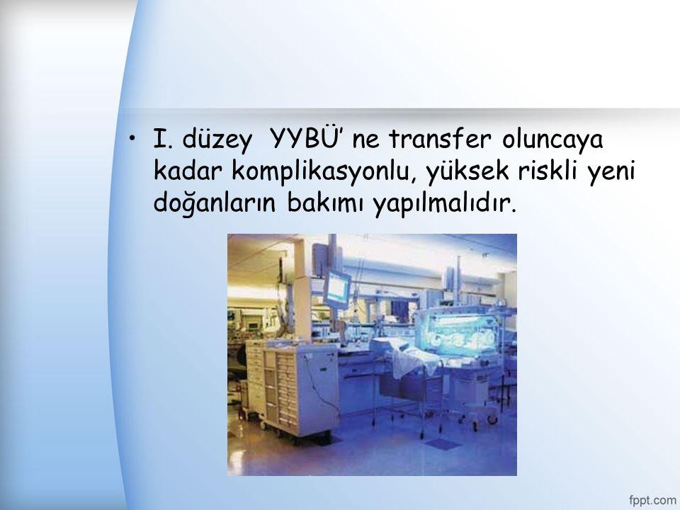 I. düzey YYBÜ' ne transfer oluncaya kadar komplikasyonlu, yüksek riskli yeni doğanların bakımı yapılmalıdır.