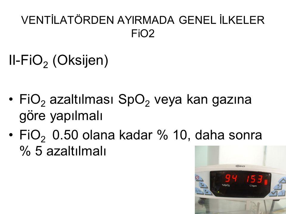 VENTİLATÖRDEN AYIRMADA GENEL İLKELER FiO2 II-FiO 2 (Oksijen) FiO 2 azaltılması SpO 2 veya kan gazına g ö re yapılmalı FiO 2 0.50 olana kadar % 10, dah