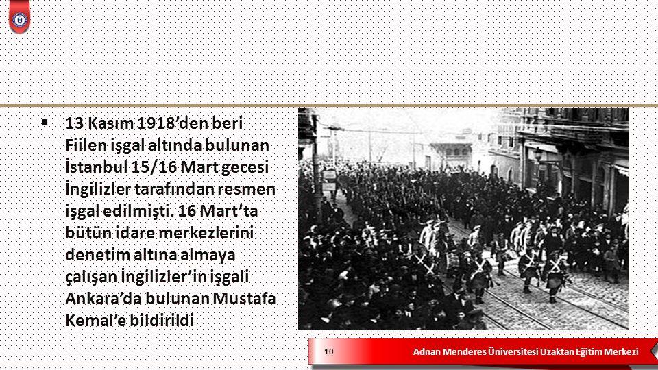 Adnan Menderes Üniversitesi Uzaktan Eğitim Merkezi 10  13 Kasım 1918'den beri Fiilen işgal altında bulunan İstanbul 15/16 Mart gecesi İngilizler tarafından resmen işgal edilmişti.