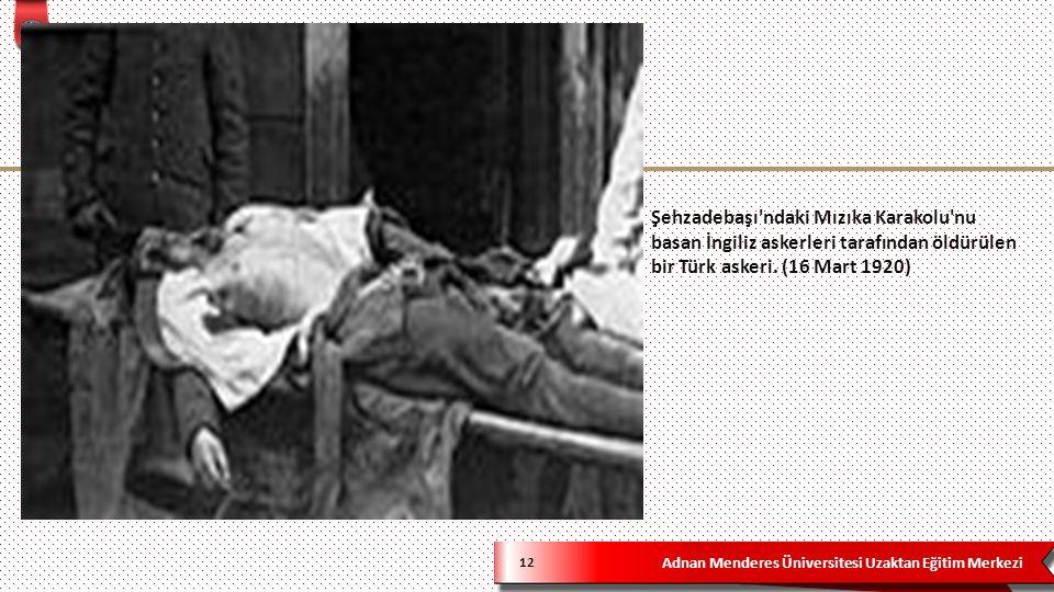 Adnan Menderes Üniversitesi Uzaktan Eğitim Merkezi Şehzadebaşı ndaki Mızıka Karakolu nu basan İngiliz askerleri tarafından öldürülen bir Türk askeri.