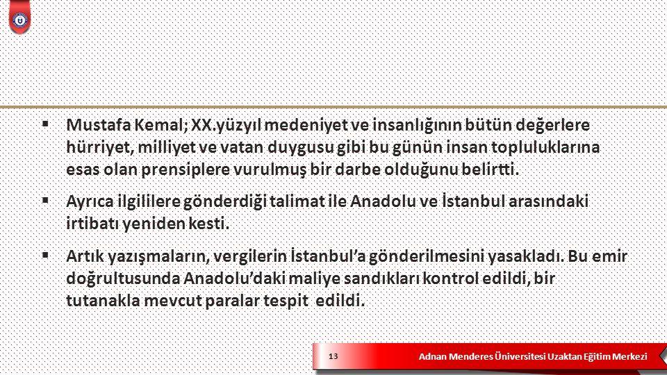 Adnan Menderes Üniversitesi Uzaktan Eğitim Merkezi 13  Mustafa Kemal; XX.yüzyıl medeniyet ve insanlığının bütün değerlere hürriyet, milliyet ve vatan duygusu gibi bu günün insan topluluklarına esas olan prensiplere vurulmuş bir darbe olduğunu belirtti.