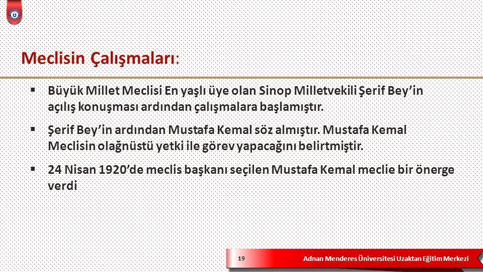 Adnan Menderes Üniversitesi Uzaktan Eğitim Merkezi Meclisin Çalışmaları: 19  Büyük Millet Meclisi En yaşlı üye olan Sinop Milletvekili Şerif Bey'in açılış konuşması ardından çalışmalara başlamıştır.