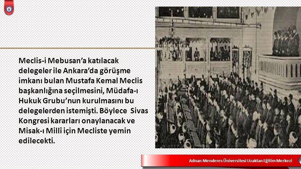 Adnan Menderes Üniversitesi Uzaktan Eğitim Merkezi Meclis-i Mebusan'a katılacak delegeler ile Ankara'da görüşme imkanı bulan Mustafa Kemal Meclis başkanlığına seçilmesini, Müdafa-ı Hukuk Grubu'nun kurulmasını bu delegelerden istemişti.