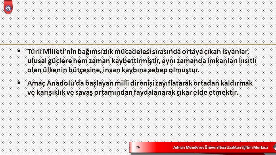 Adnan Menderes Üniversitesi Uzaktan Eğitim Merkezi 26  Türk Milleti'nin bağımsızlık mücadelesi sırasında ortaya çıkan isyanlar, ulusal güçlere hem zaman kaybettirmiştir, aynı zamanda imkanları kısıtlı olan ülkenin bütçesine, insan kaybına sebep olmuştur.
