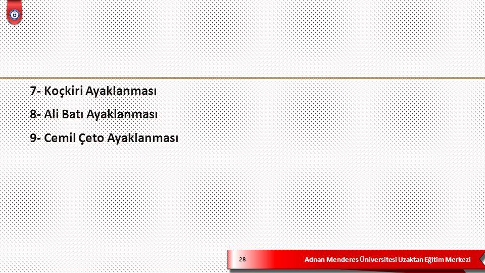 Adnan Menderes Üniversitesi Uzaktan Eğitim Merkezi 28 7- Koçkiri Ayaklanması 8- Ali Batı Ayaklanması 9- Cemil Çeto Ayaklanması