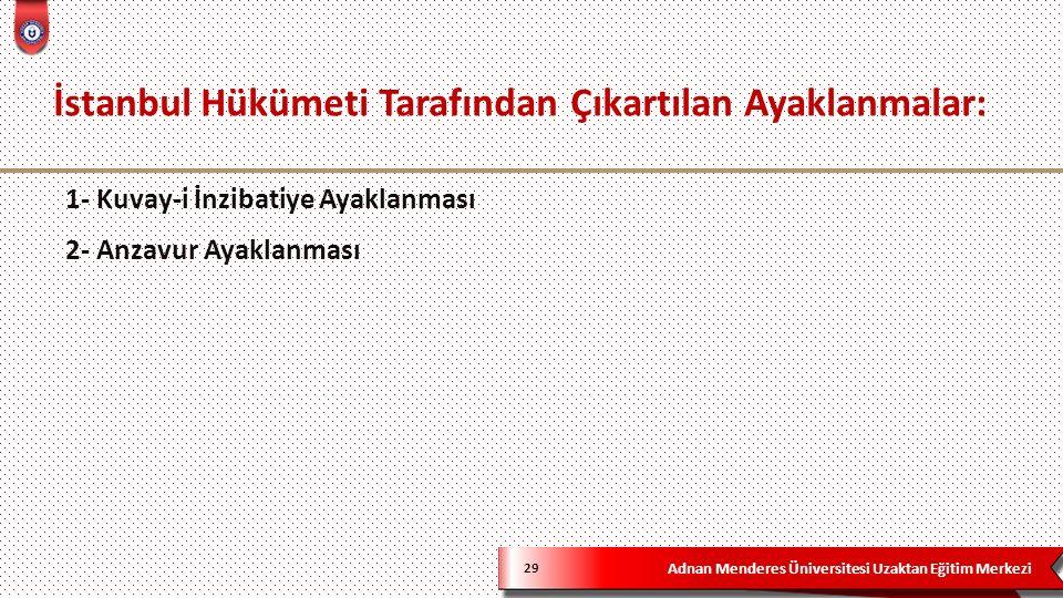 Adnan Menderes Üniversitesi Uzaktan Eğitim Merkezi İstanbul Hükümeti Tarafından Çıkartılan Ayaklanmalar: 29 1- Kuvay-i İnzibatiye Ayaklanması 2- Anzavur Ayaklanması