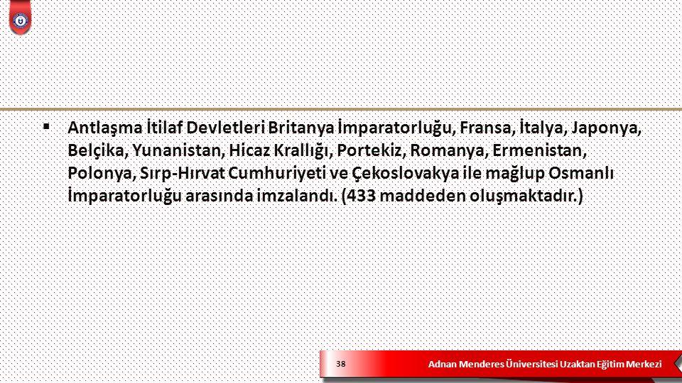 Adnan Menderes Üniversitesi Uzaktan Eğitim Merkezi 38  Antlaşma İtilaf Devletleri Britanya İmparatorluğu, Fransa, İtalya, Japonya, Belçika, Yunanistan, Hicaz Krallığı, Portekiz, Romanya, Ermenistan, Polonya, Sırp-Hırvat Cumhuriyeti ve Çekoslovakya ile mağlup Osmanlı İmparatorluğu arasında imzalandı.