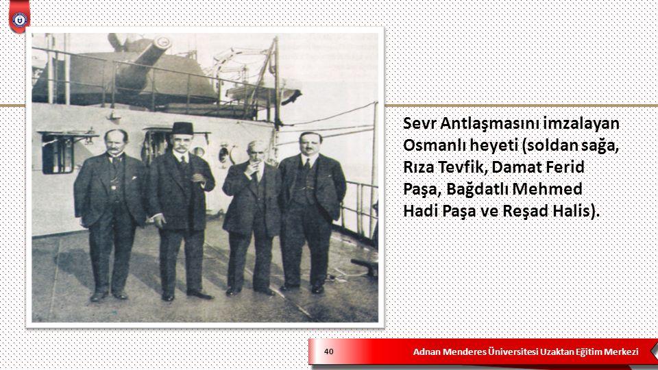 Adnan Menderes Üniversitesi Uzaktan Eğitim Merkezi 40 Sevr Antlaşmasını imzalayan Osmanlı heyeti (soldan sağa, Rıza Tevfik, Damat Ferid Paşa, Bağdatlı Mehmed Hadi Paşa ve Reşad Halis).