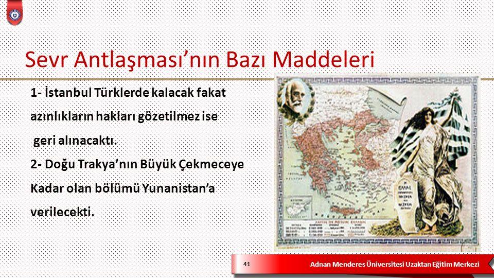Adnan Menderes Üniversitesi Uzaktan Eğitim Merkezi Sevr Antlaşması'nın Bazı Maddeleri 41 1- İstanbul Türklerde kalacak fakat azınlıkların hakları gözetilmez ise geri alınacaktı.