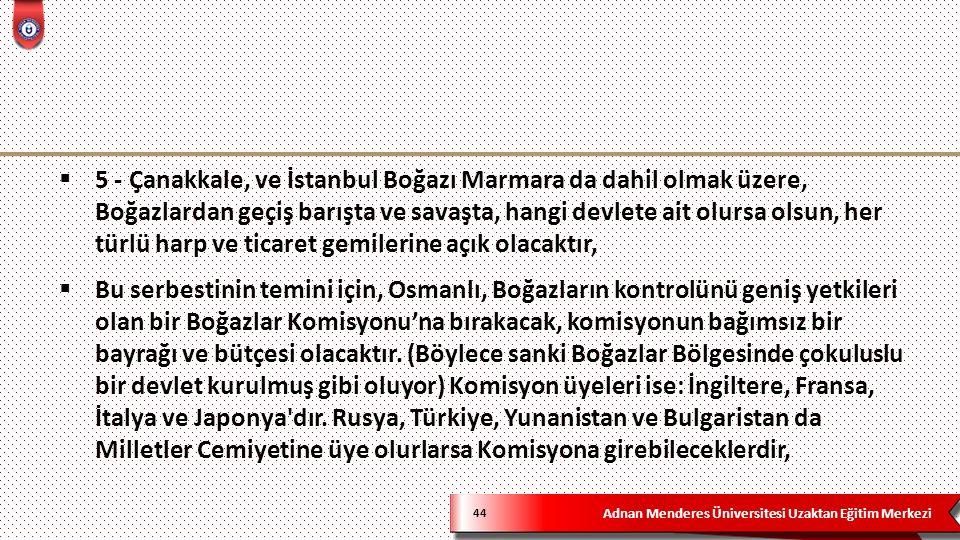 Adnan Menderes Üniversitesi Uzaktan Eğitim Merkezi 44  5 - Çanakkale, ve İstanbul Boğazı Marmara da dahil olmak üzere, Boğazlardan geçiş barışta ve savaşta, hangi devlete ait olursa olsun, her türlü harp ve ticaret gemilerine açık olacaktır,  Bu serbestinin temini için, Osmanlı, Boğazların kontrolünü geniş yetkileri olan bir Boğazlar Komisyonu'na bırakacak, komisyonun bağımsız bir bayrağı ve bütçesi olacaktır.