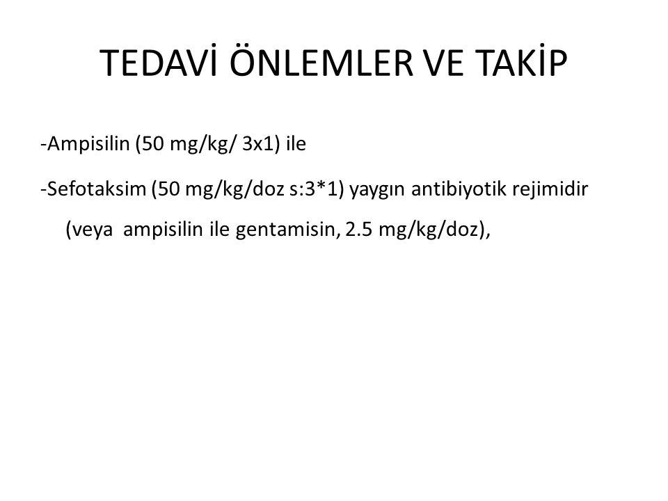 TEDAVİ ÖNLEMLER VE TAKİP -Ampisilin (50 mg/kg/ 3x1) ile -Sefotaksim (50 mg/kg/doz s:3*1) yaygın antibiyotik rejimidir (veya ampisilin ile gentamisin, 2.5 mg/kg/doz),