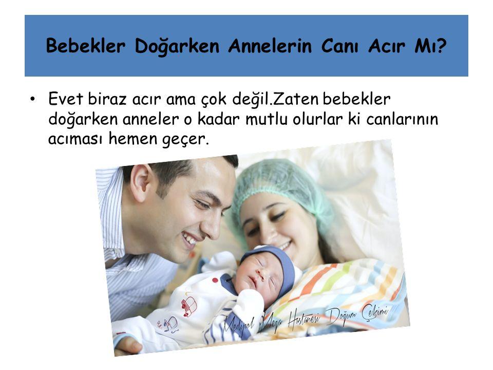 Bebekler Doğarken Annelerin Canı Acır Mı? Evet biraz acır ama çok değil.Zaten bebekler doğarken anneler o kadar mutlu olurlar ki canlarının acıması he