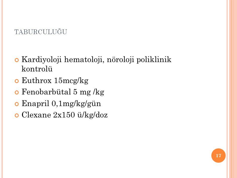 TABURCULUĞU Kardiyoloji hematoloji, nöroloji poliklinik kontrolü Euthrox 15mcg/kg Fenobarbütal 5 mg /kg Enapril 0,1mg/kg/gün Clexane 2x150 ü/kg/doz 17