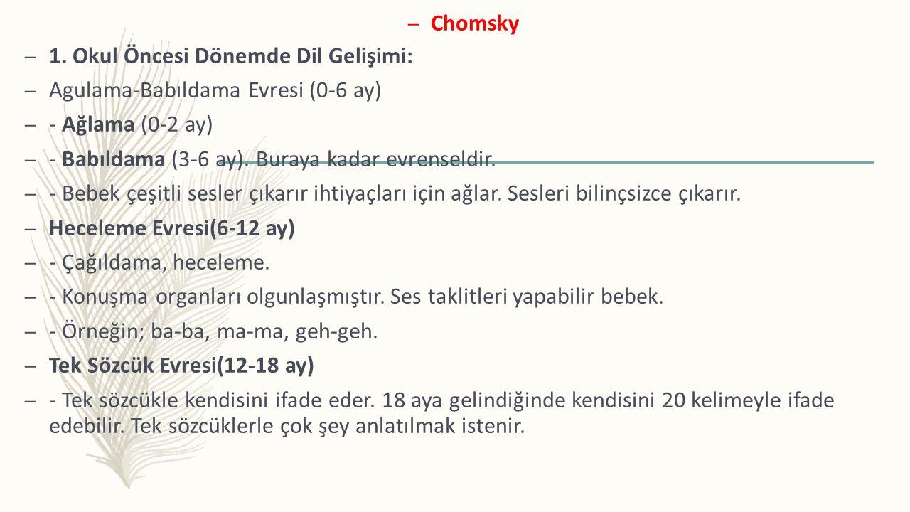 – Chomsky – 1. Okul Öncesi Dönemde Dil Gelişimi: – Agulama-Babıldama Evresi (0-6 ay) – - Ağlama (0-2 ay) – - Babıldama (3-6 ay). Buraya kadar evrensel
