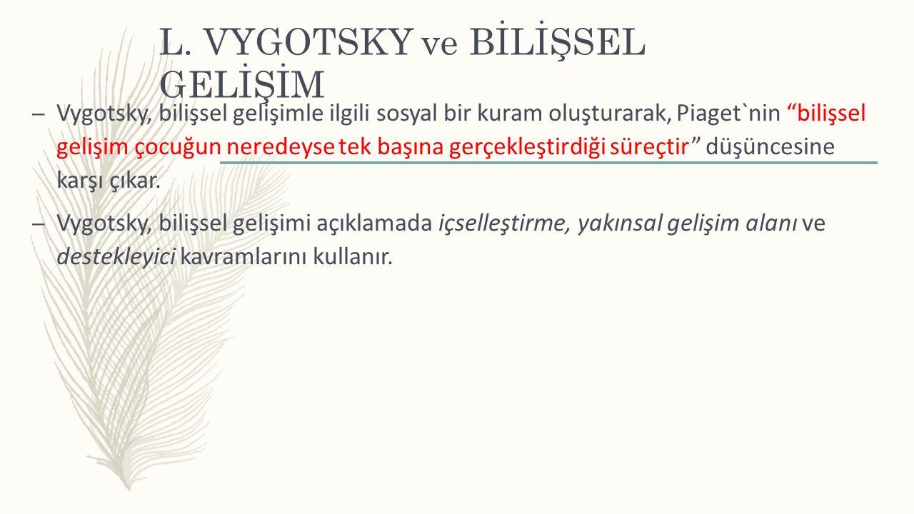 """L. VYGOTSKY ve BİLİŞSEL GELİŞİM – Vygotsky, bilişsel gelişimle ilgili sosyal bir kuram oluşturarak, Piaget`nin """"bilişsel gelişim çocuğun neredeyse tek"""