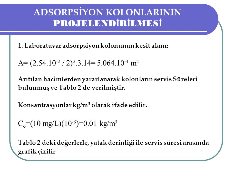 ADSORPSİYON KOLONLARININ PROJELEND İ R İ LMES İ 1. Laboratuvar adsorpsiyon kolonunun kesit alanı : A= (2.54.10 -2 / 2) 2.3.14= 5.064.10 -4 m 2 Arıtıla
