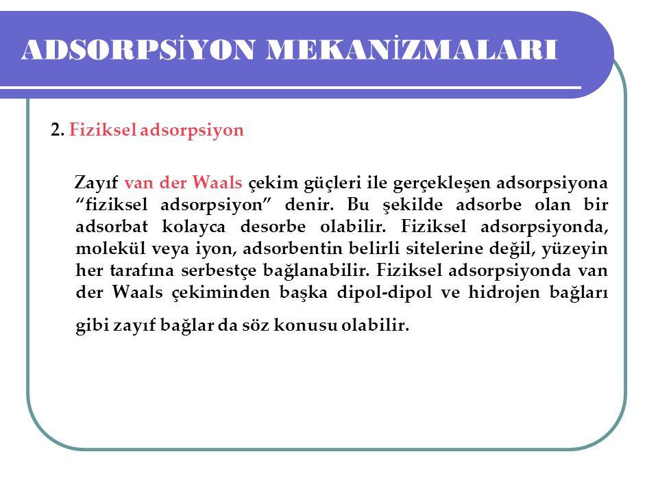 """ADSORPS İ YON MEKAN İ ZMALARI 2. Fiziksel adsorpsiyon Zayıf van der Waals çekim güçleri ile gerçekleşen adsorpsiyona """"fiziksel adsorpsiyon"""" denir. Bu"""