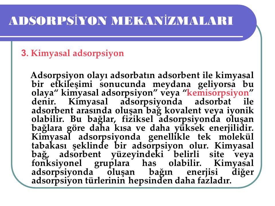 ADSORPS İ YON MEKAN İ ZMALARI 3. Kimyasal adsorpsiyon Adsorpsiyon olayı adsorbatın adsorbent ile kimyasal bir etkileşimi sonucunda meydana geliyorsa b