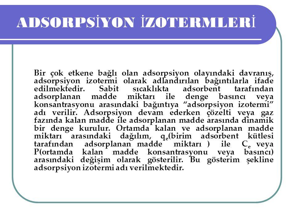 ADSORPS İ YON İ ZOTERMLER İ Bir çok etkene bağlı olan adsorpsiyon olayındaki davranış, adsorpsiyon izotermi olarak adlandırılan bağıntılarla ifade edi