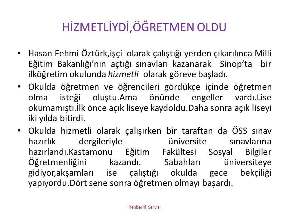 HİZMETLİYDİ,ÖĞRETMEN OLDU Hasan Fehmi Öztürk,işçi olarak çalıştığı yerden çıkarılınca Milli Eğitim Bakanlığı'nın açtığı sınavları kazanarak Sinop'ta b