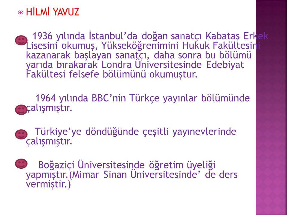  HİLMİ YAVUZ 1936 yılında İstanbul'da doğan sanatçı Kabataş Erkek Lisesini okumuş, Yükseköğrenimini Hukuk Fakültesini kazanarak başlayan sanatçı, daha sonra bu bölümü yarıda bırakarak Londra Üniversitesinde Edebiyat Fakültesi felsefe bölümünü okumuştur.