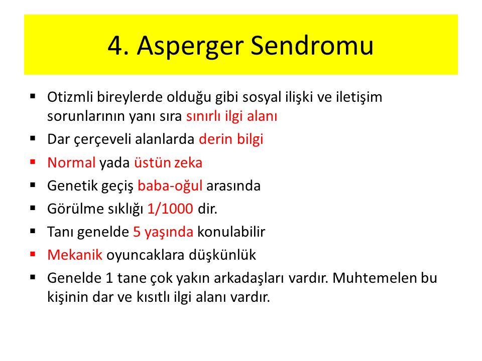 4. Asperger Sendromu  Otizmli bireylerde olduğu gibi sosyal ilişki ve iletişim sorunlarının yanı sıra sınırlı ilgi alanı  Dar çerçeveli alanlarda de