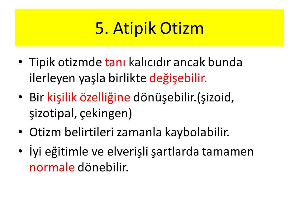 5. Atipik Otizm Tipik otizmde tanı kalıcıdır ancak bunda ilerleyen yaşla birlikte değişebilir.