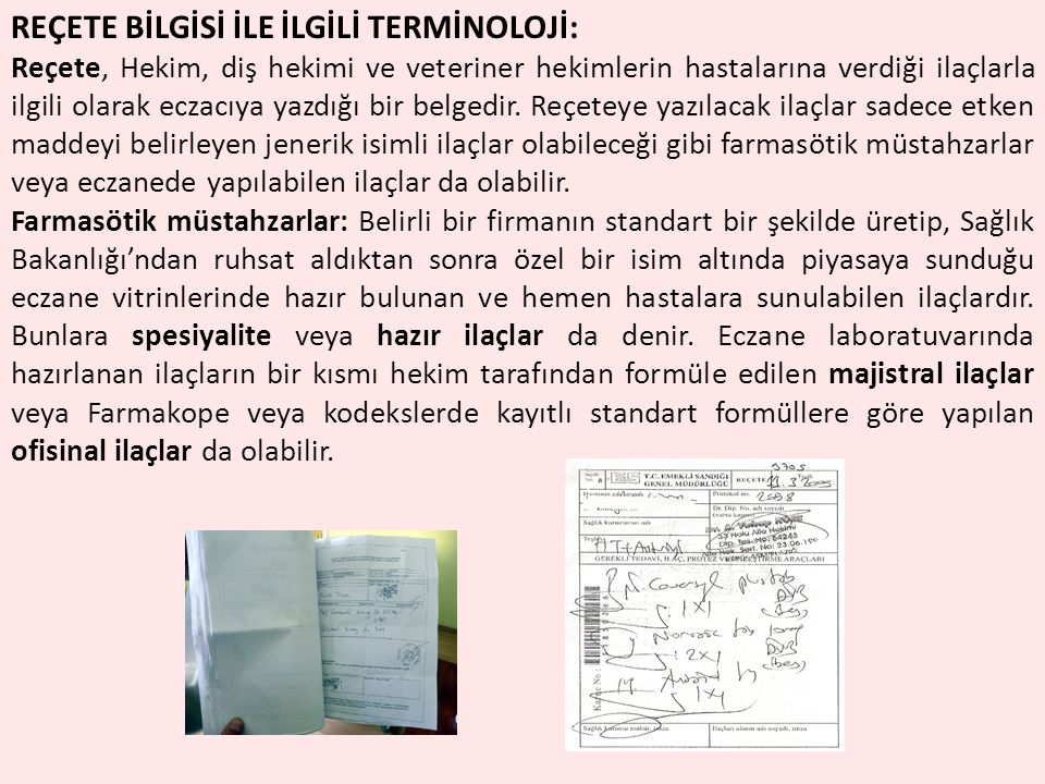 REÇETE BİLGİSİ İLE İLGİLİ TERMİNOLOJİ: Reçete, Hekim, diş hekimi ve veteriner hekimlerin hastalarına verdiği ilaçlarla ilgili olarak eczacıya yazdığı bir belgedir.