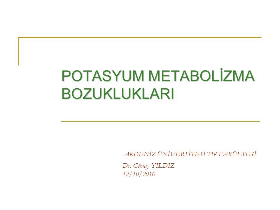 AKDENİZ ÜNİVERSİTESİ TIP FAKÜLTESİ Dr. Günay YILDIZ 12/10/2010 POTASYUM METABOLİZMA BOZUKLUKLARI