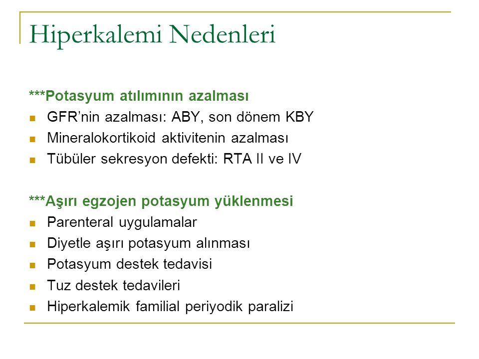 Hiperkalemi Nedenleri ***Potasyum atılımının azalması GFR'nin azalması: ABY, son dönem KBY Mineralokortikoid aktivitenin azalması Tübüler sekresyon defekti: RTA II ve IV ***Aşırı egzojen potasyum yüklenmesi Parenteral uygulamalar Diyetle aşırı potasyum alınması Potasyum destek tedavisi Tuz destek tedavileri Hiperkalemik familial periyodik paralizi