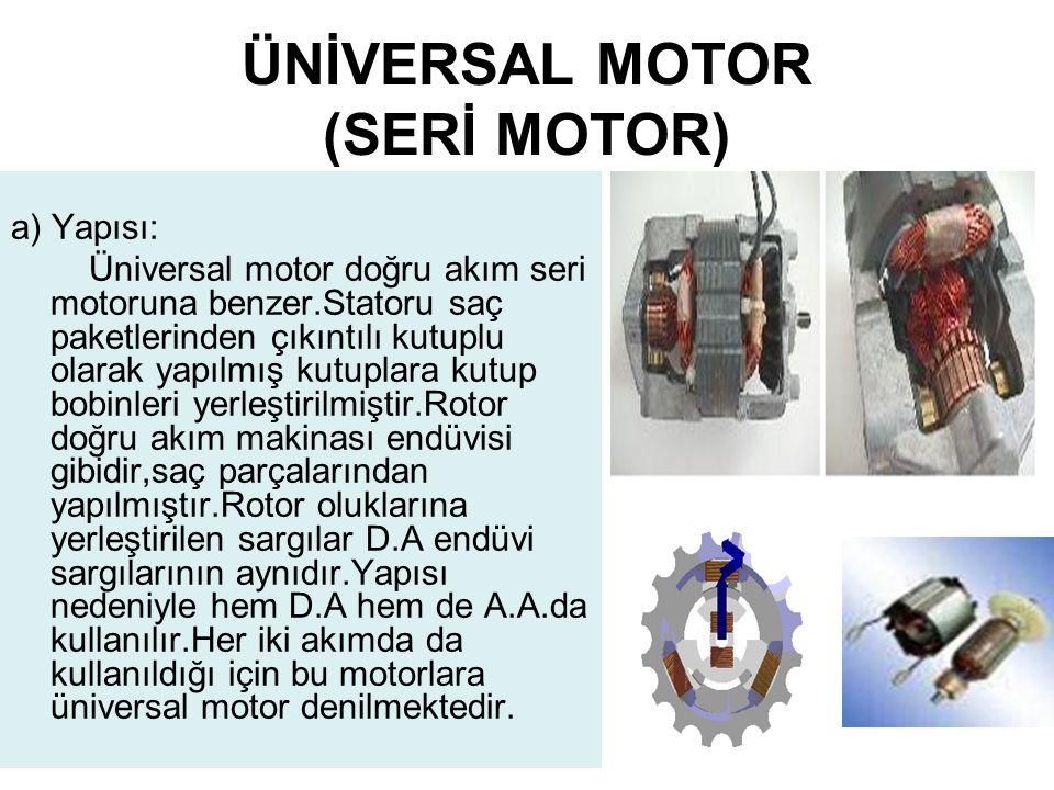 ÜNİVERSAL MOTOR (SERİ MOTOR) a) Yapısı: Üniversal motor doğru akım seri motoruna benzer.Statoru saç paketlerinden çıkıntılı kutuplu olarak yapılmış kutuplara kutup bobinleri yerleştirilmiştir.Rotor doğru akım makinası endüvisi gibidir,saç parçalarından yapılmıştır.Rotor oluklarına yerleştirilen sargılar D.A endüvi sargılarının aynıdır.Yapısı nedeniyle hem D.A hem de A.A.da kullanılır.Her iki akımda da kullanıldığı için bu motorlara üniversal motor denilmektedir.
