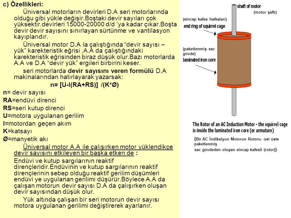 c) Özellikleri: Üniversal motorların devirleri D.A seri motorlarında olduğu gibi yükle değişir.Boştaki devir sayıları çok yüksektir.devirleri 15000-20000 d/d 'ya kadar çıkar.Boşta devir devir sayısını sınırlayan sürtünme ve vantilasyon kayıplarıdır.
