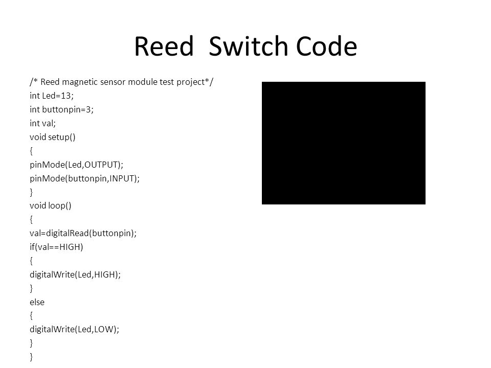 Reed Switch Code /* Reed magnetic sensor module test project*/ int Led=13; int buttonpin=3; int val; void setup() { pinMode(Led,OUTPUT); pinMode(buttonpin,INPUT); } void loop() { val=digitalRead(buttonpin); if(val==HIGH) { digitalWrite(Led,HIGH); } else { digitalWrite(Led,LOW); }