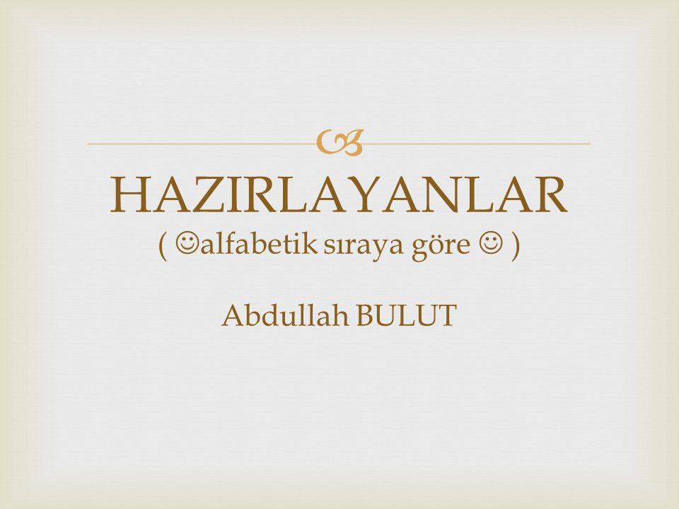  HAZIRLAYANLAR ( alfabetik sıraya göre ) Abdullah BULUT