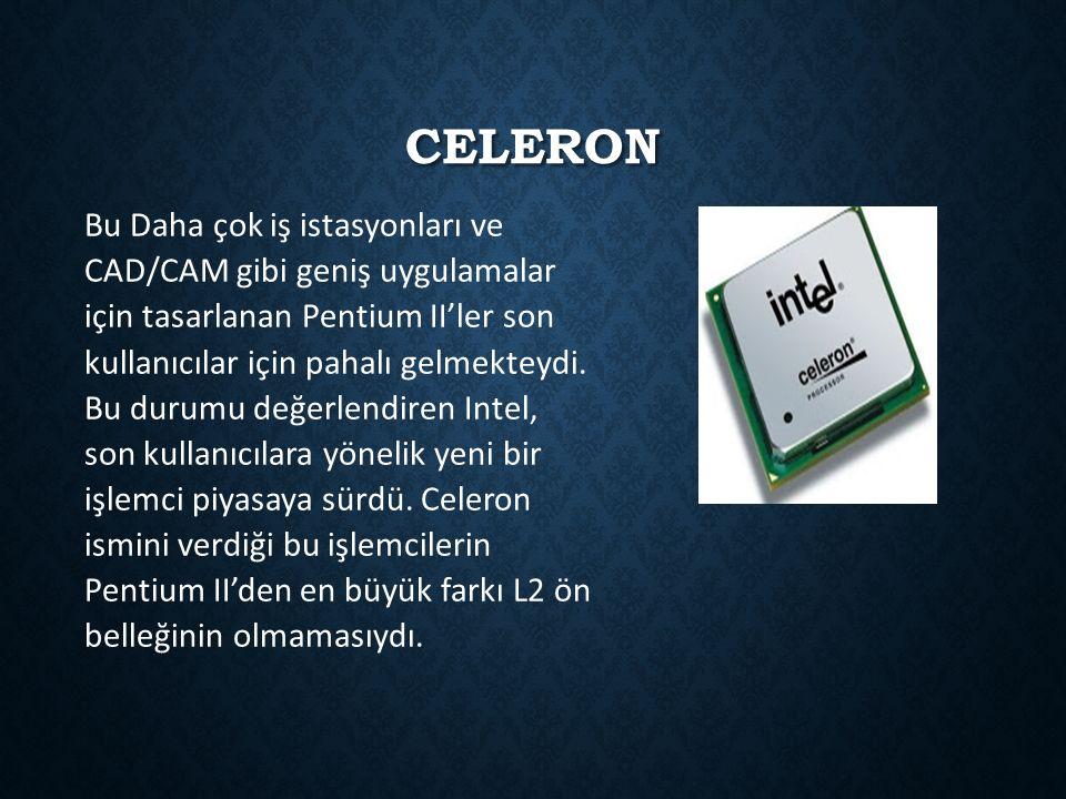 CELERON Bu Daha çok iş istasyonları ve CAD/CAM gibi geniş uygulamalar için tasarlanan Pentium II'ler son kullanıcılar için pahalı gelmekteydi. Bu duru