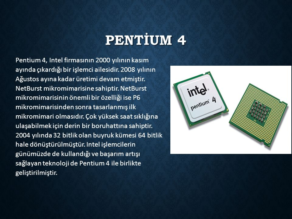 PENTİUM 4 Pentium 4, Intel firmasının 2000 yılının kasım ayında çıkardığı bir işlemci ailesidir. 2008 yılının Ağustos ayına kadar üretimi devam etmişt