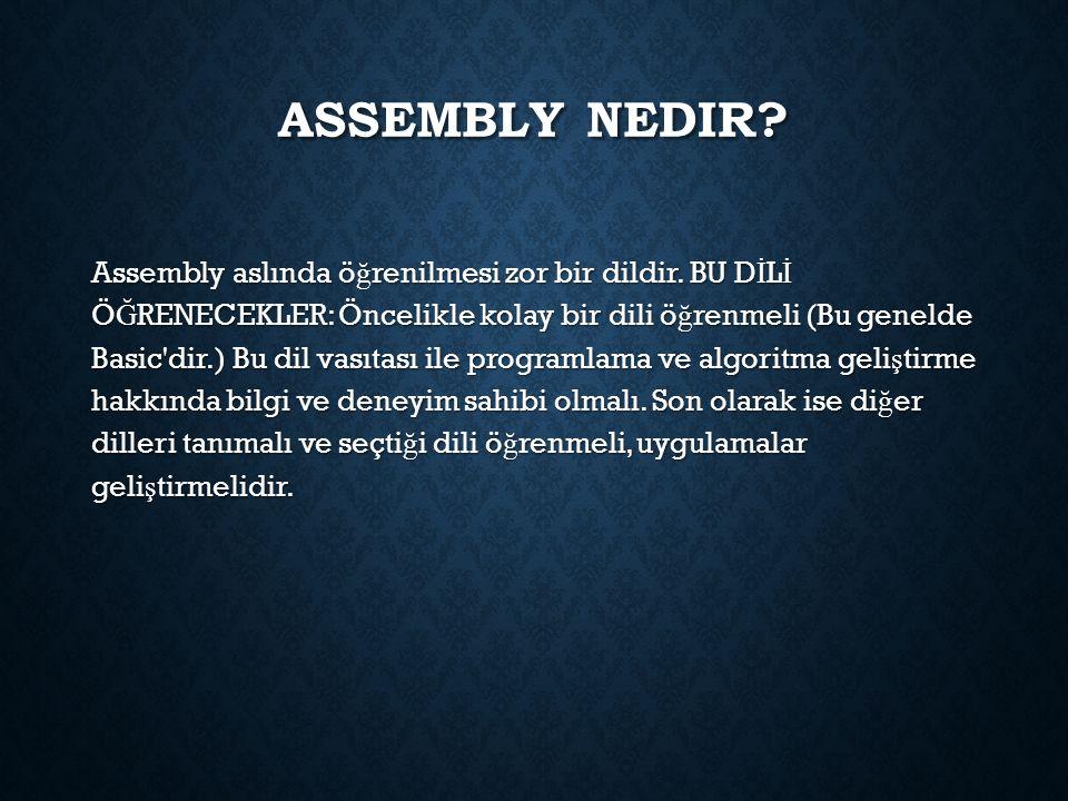 ASSEMBLY NEDIR? Assembly aslında ö ğ renilmesi zor bir dildir. BU D İ L İ Ö Ğ RENECEKLER: Öncelikle kolay bir dili ö ğ renmeli (Bu genelde Basic'dir.)