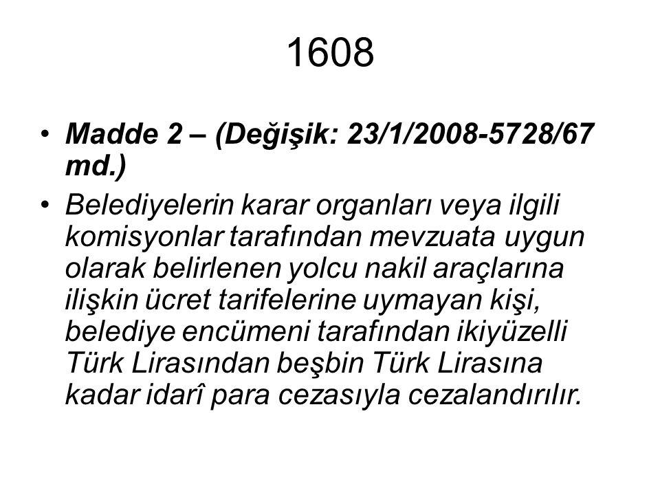 1608 Madde 2 – (Değişik: 23/1/2008-5728/67 md.) Belediyelerin karar organları veya ilgili komisyonlar tarafından mevzuata uygun olarak belirlenen yolcu nakil araçlarına ilişkin ücret tarifelerine uymayan kişi, belediye encümeni tarafından ikiyüzelli Türk Lirasından beşbin Türk Lirasına kadar idarî para cezasıyla cezalandırılır.