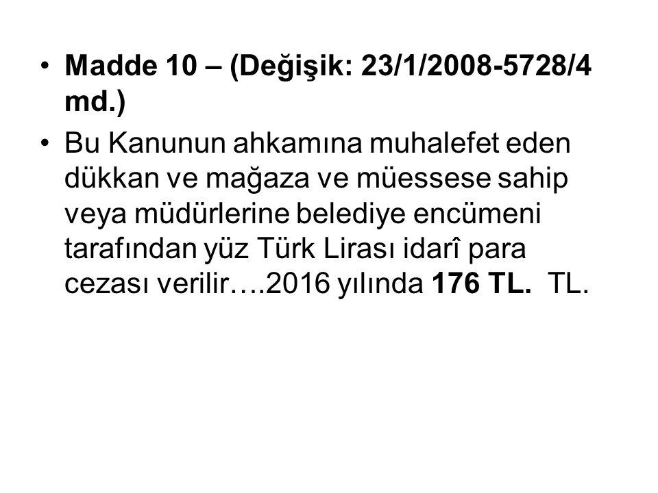 Madde 10 – (Değişik: 23/1/2008-5728/4 md.) Bu Kanunun ahkamına muhalefet eden dükkan ve mağaza ve müessese sahip veya müdürlerine belediye encümeni tarafından yüz Türk Lirası idarî para cezası verilir….2016 yılında 176 TL.