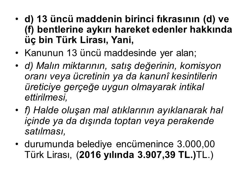 d) 13 üncü maddenin birinci fıkrasının (d) ve (f) bentlerine aykırı hareket edenler hakkında üç bin Türk Lirası, Yani, Kanunun 13 üncü maddesinde yer alan; d) Malın miktarının, satış değerinin, komisyon oranı veya ücretinin ya da kanunî kesintilerin üreticiye gerçeğe uygun olmayarak intikal ettirilmesi, f) Halde oluşan mal atıklarının ayıklanarak hal içinde ya da dışında toptan veya perakende satılması, durumunda belediye encümenince 3.000,00 Türk Lirası, (2016 yılında 3.907,39 TL.)TL.)
