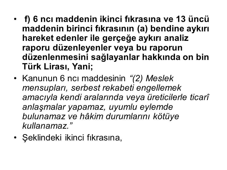 f) 6 ncı maddenin ikinci fıkrasına ve 13 üncü maddenin birinci fıkrasının (a) bendine aykırı hareket edenler ile gerçeğe aykırı analiz raporu düzenleyenler veya bu raporun düzenlenmesini sağlayanlar hakkında on bin Türk Lirası, Yani; Kanunun 6 ncı maddesinin (2) Meslek mensupları, serbest rekabeti engellemek amacıyla kendi aralarında veya üreticilerle ticarî anlaşmalar yapamaz, uyumlu eylemde bulunamaz ve hâkim durumlarını kötüye kullanamaz. Şeklindeki ikinci fıkrasına,