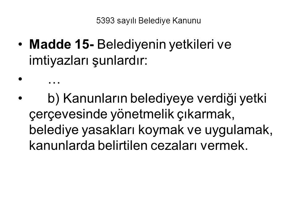 5393 sayılı Belediye Kanunu Madde 15- Belediyenin yetkileri ve imtiyazları şunlardır: … b) Kanunların belediyeye verdiği yetki çerçevesinde yönetmelik çıkarmak, belediye yasakları koymak ve uygulamak, kanunlarda belirtilen cezaları vermek.