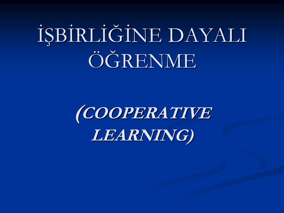 İŞBİRLİĞİNE DAYALI ÖĞRENME ( COOPERATIVE LEARNING)