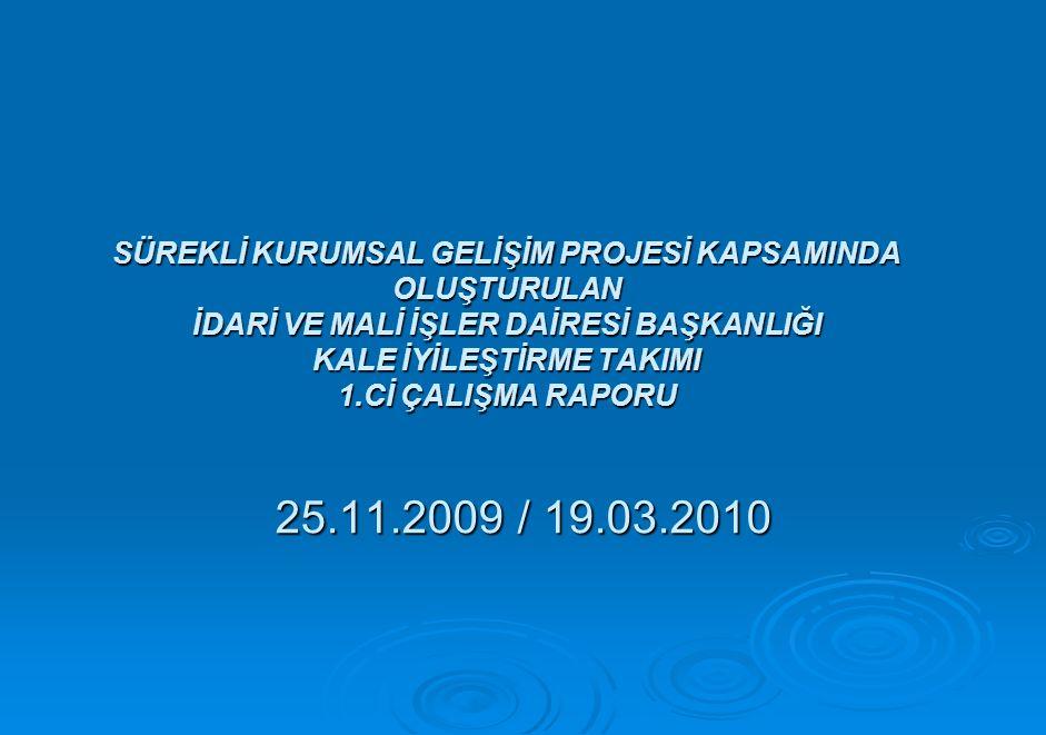 SÜREKLİ KURUMSAL GELİŞİM PROJESİ KAPSAMINDA OLUŞTURULAN İDARİ VE MALİ İŞLER DAİRESİ BAŞKANLIĞI KALE İYİLEŞTİRME TAKIMI 1.Cİ ÇALIŞMA RAPORU 25.11.2009 / 19.03.2010
