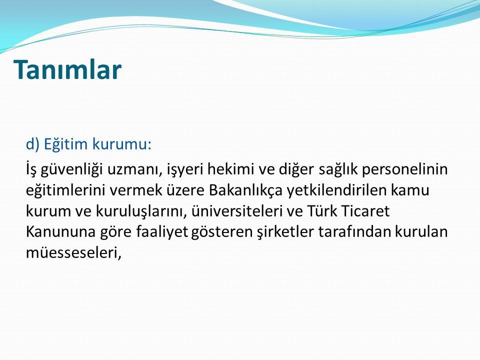 Tanımlar d) Eğitim kurumu: İş güvenliği uzmanı, işyeri hekimi ve diğer sağlık personelinin eğitimlerini vermek üzere Bakanlıkça yetkilendirilen kamu kurum ve kuruluşlarını, üniversiteleri ve Türk Ticaret Kanununa göre faaliyet gösteren şirketler tarafından kurulan müesseseleri,
