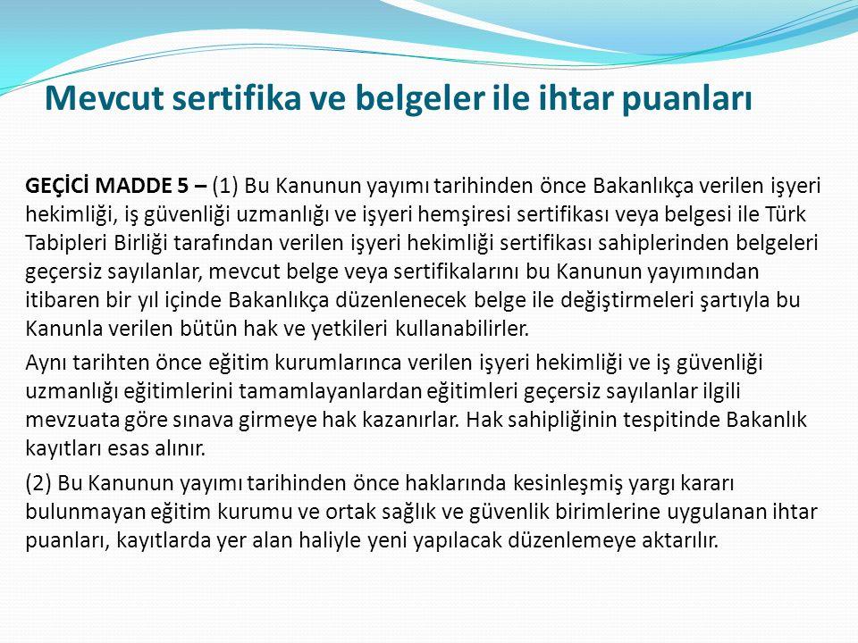 Mevcut sertifika ve belgeler ile ihtar puanları GEÇİCİ MADDE 5 – (1) Bu Kanunun yayımı tarihinden önce Bakanlıkça verilen işyeri hekimliği, iş güvenliği uzmanlığı ve işyeri hemşiresi sertifikası veya belgesi ile Türk Tabipleri Birliği tarafından verilen işyeri hekimliği sertifikası sahiplerinden belgeleri geçersiz sayılanlar, mevcut belge veya sertifikalarını bu Kanunun yayımından itibaren bir yıl içinde Bakanlıkça düzenlenecek belge ile değiştirmeleri şartıyla bu Kanunla verilen bütün hak ve yetkileri kullanabilirler.
