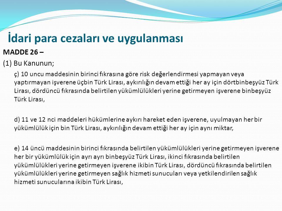 İdari para cezaları ve uygulanması MADDE 26 – (1) Bu Kanunun; ç) 10 uncu maddesinin birinci fıkrasına göre risk değerlendirmesi yapmayan veya yaptırmayan işverene üçbin Türk Lirası, aykırılığın devam ettiği her ay için dörtbinbeşyüz Türk Lirası, dördüncü fıkrasında belirtilen yükümlülükleri yerine getirmeyen işverene binbeşyüz Türk Lirası, d) 11 ve 12 nci maddeleri hükümlerine aykırı hareket eden işverene, uyulmayan her bir yükümlülük için bin Türk Lirası, aykırılığın devam ettiği her ay için aynı miktar, e) 14 üncü maddesinin birinci fıkrasında belirtilen yükümlülükleri yerine getirmeyen işverene her bir yükümlülük için ayrı ayrı binbeşyüz Türk Lirası, ikinci fıkrasında belirtilen yükümlülükleri yerine getirmeyen işverene ikibin Türk Lirası, dördüncü fıkrasında belirtilen yükümlülükleri yerine getirmeyen sağlık hizmeti sunucuları veya yetkilendirilen sağlık hizmeti sunucularına ikibin Türk Lirası,